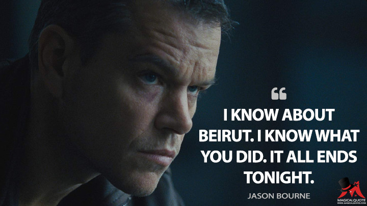I know about Beirut. I know what you did. It all ends tonight. - Jason Bourne (Jason Bourne Quotes)