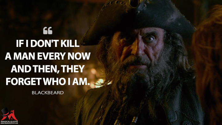 If I don't kill a man every now and then, they forget who I am. - Blackbeard (Pirates of the Caribbean: On Stranger Tides Quotes)