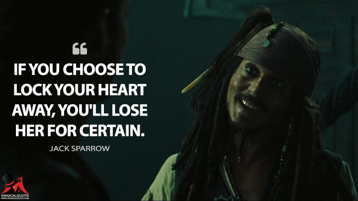 If you choose to lock your heart away, you'll lose her for certain. - Jack Sparrow (Pirates of the Caribbean: At World's End Quotes)