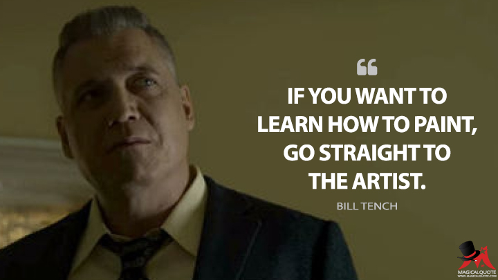 If you want to learn how to paint, go straight to the artist. - Bill Tench (Mindhunter Quotes)