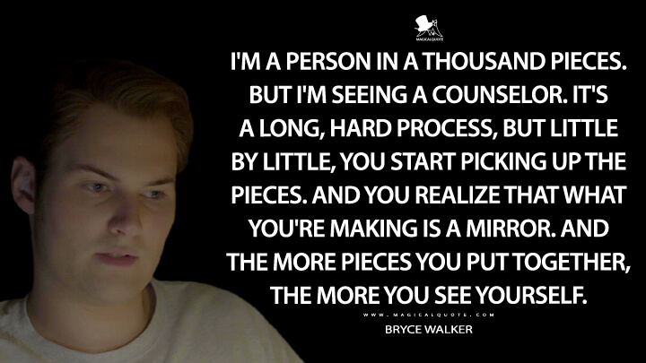 I'm a person in a thousand pieces. But I'm seeing a counselor. It's a long, hard process, but little by little, you start picking up the pieces. And you realize that what you're making is a mirror. And the more pieces you put together, the more you see yourself. - Bryce Walker (13 Reasons Why Quotes)