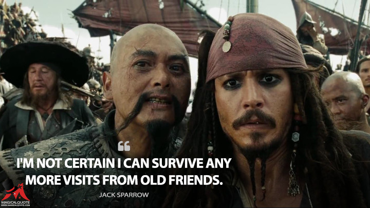 I'm not certain I can survive any more visits from old friends. - Jack Sparrow (Pirates of the Caribbean: At World's End Quotes)
