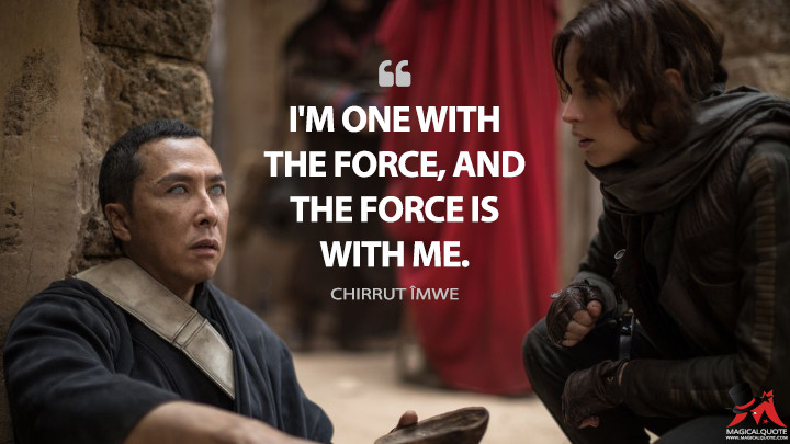 I'm one with the Force, and the Force is with me. - Chirrut Îmwe (Rogue One: A Star Wars Story Quotes)