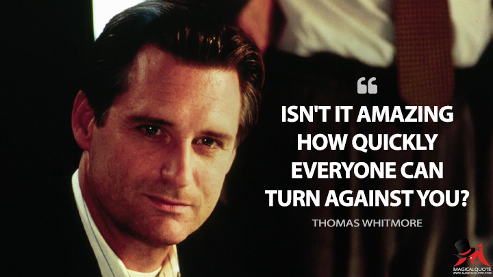 Isn't it amazing how quickly everyone can turn against you? - Thomas Whitmore (Independence Day Quotes)