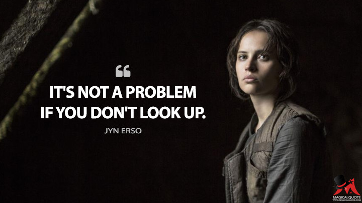 It's not a problem if you don't look up. - Jyn Erso (Rogue One: A Star Wars Story Quotes)