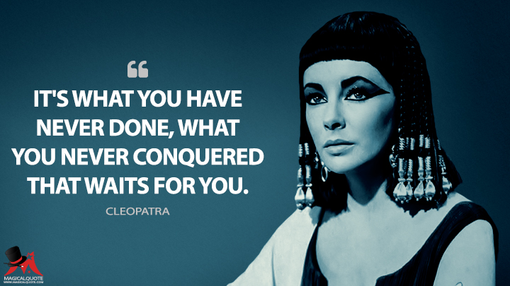 It's what you have never done, what you never conquered that waits for you. - Cleopatra (Cleopatra Quotes)