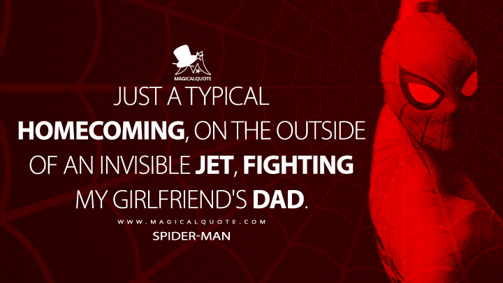 Just a typical homecoming, on the outside of an invisible jet, fighting my girlfriend's dad. - Spider-Man (Spider-Man: Homecoming Quotes)