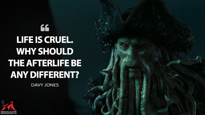 Life is cruel. Why should the afterlife be any different? - Davy Jones (Pirates of the Caribbean: Dead Man's Chest Quotes)