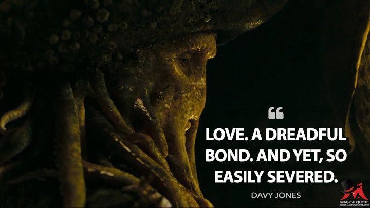 Love. A dreadful bond. And yet, so easily severed. - Davy Jones (Pirates of the Caribbean: At World's End Quotes)
