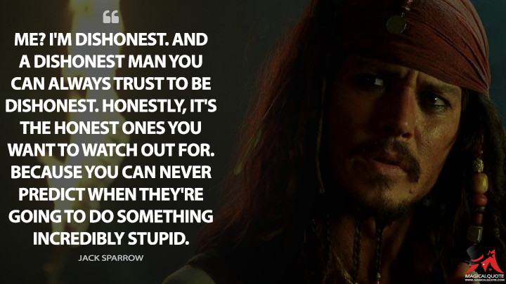 Me? I'm dishonest. And a dishonest man you can always trust to be dishonest. Honestly, it's the honest ones you want to watch out for. Because you can never predict when they're going to do something incredibly stupid. - Jack Sparrow (Pirates of the Caribbean: The Curse of the Black Pearl Quotes)