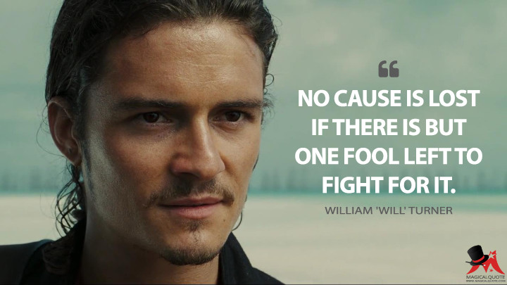 No cause is lost if there is but one fool left to fight for it. - William 'Will' Turner (Pirates of the Caribbean: At World's End Quotes)