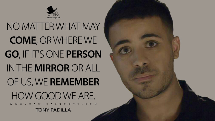 No matter what may come, or where we go, if it's one person in the mirror or all of us, we remember how good we are. - Tony Padilla (13 Reasons Why Quotes)