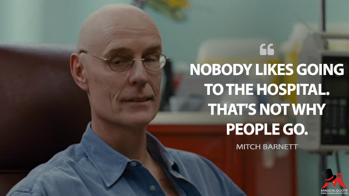 Nobody likes going to the hospital. That's not why people go. - Mitch Barnett (50/50 Quotes)