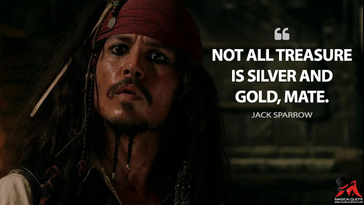 Not all treasure is silver and gold, mate. - Jack Sparrow (Pirates of the Caribbean: The Curse of the Black Pearl Quotes)