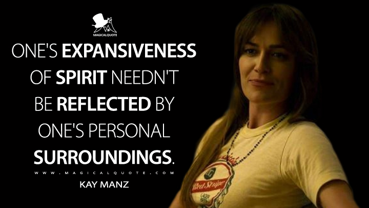 One's expansiveness of spirit needn't be reflected by one's personal surroundings. - Kay Manz (Mindhunter Quotes)