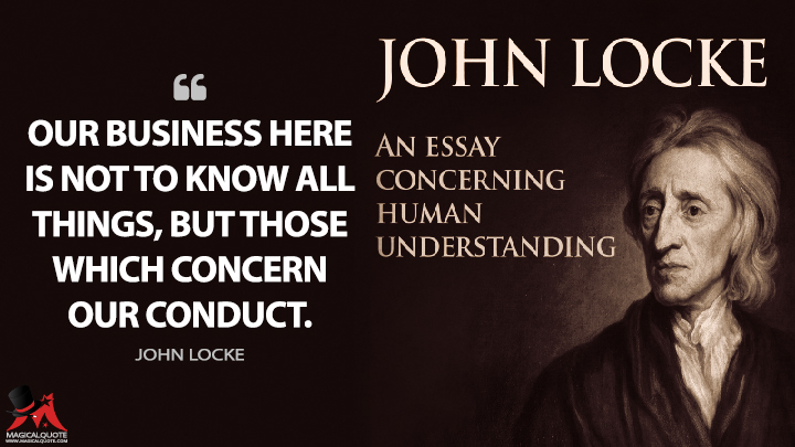Our business here is not to know all things, but those which concern our conduct. - John Locke (An Essay Concerning Human Understanding Quotes)