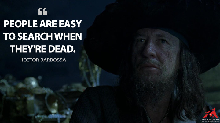People are easy to search when they're dead. - Hector Barbossa (Pirates of the Caribbean: The Curse of the Black Pearl Quotes)