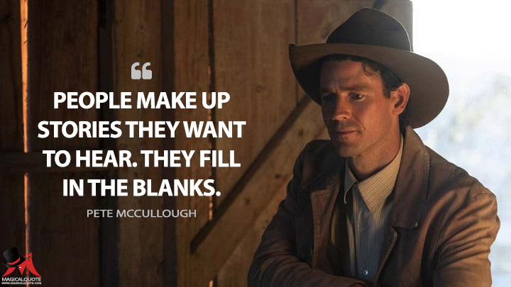People make up stories they want to hear. They fill in the blanks. - Pete McCullough (The Son Quotes)