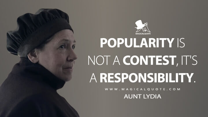 Popularity is not a contest, it's a responsibility. - Aunt Lydia (The Handmaid's Tale Quotes)