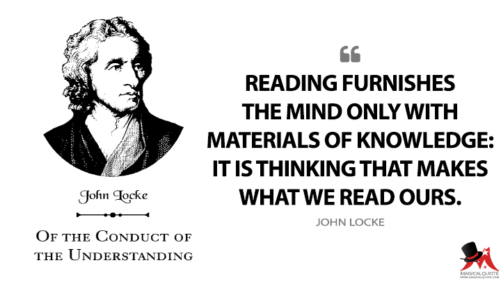 Reading furnishes the mind only with materials of knowledge: it is thinking that makes what we read ours. - John Locke (Of the Conduct of the Understanding Quotes)