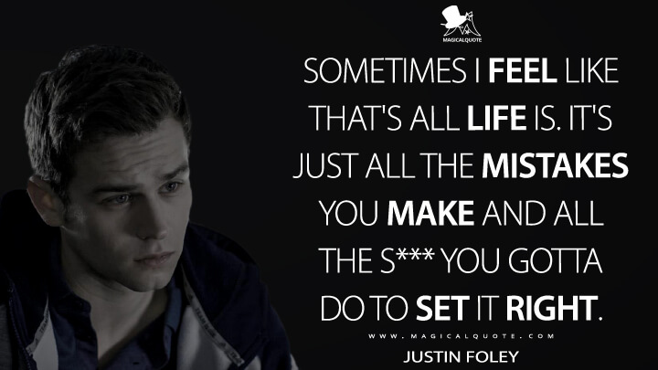 Sometimes I feel like that's all life is. It's just all the mistakes you make and all the s*** you gotta do to set it right. - Justin Foley (13 Reasons Why Quotes)