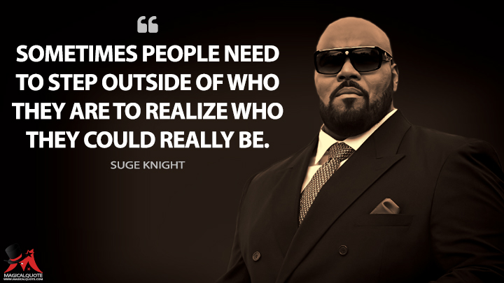 Sometimes people need to step outside of who they are to realize who they could really be. - Suge Knight (All Eyez On Me Quotes)