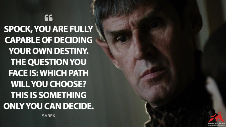 Spock, you are fully capable of deciding your own destiny. The question you face is: which path will you choose? This is something only you can decide. - Sarek (Star Trek Quotes)