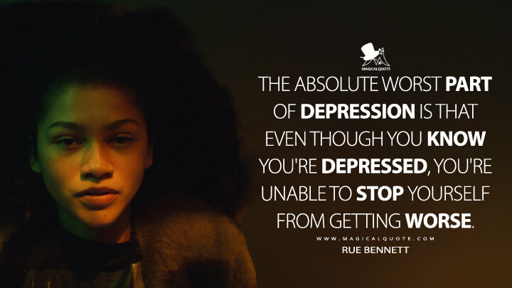 The absolute worst part of depression is that even though you know you're depressed, you're unable to stop yourself from getting worse. (Euphoria Quotes)
