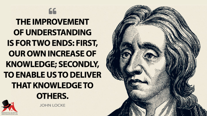 The improvement of understanding is for two ends: first, our own increase of knowledge; secondly, to enable us to deliver that knowledge to others. - John Locke Quotes