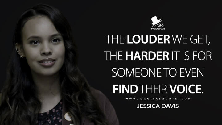 The louder we get, the harder it is for someone to even find their voice. - Jessica Davis (13 Reasons Why Quotes)