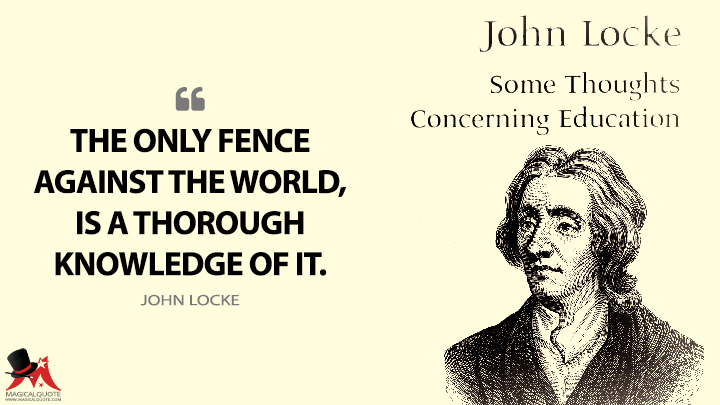 The only fence against the world, is a thorough knowledge of it. - John Locke (Some Thoughts Concerning Education Quotes)