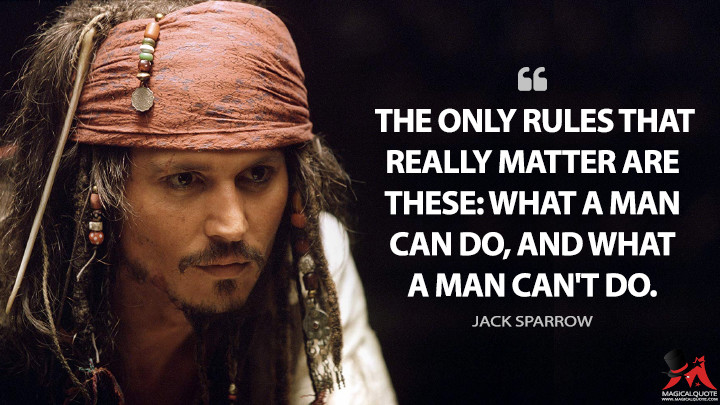 The only rules that really matter are these: what a man can do, and what a man can't do. - Jack Sparrow (Pirates of the Caribbean: The Curse of the Black Pearl Quotes)