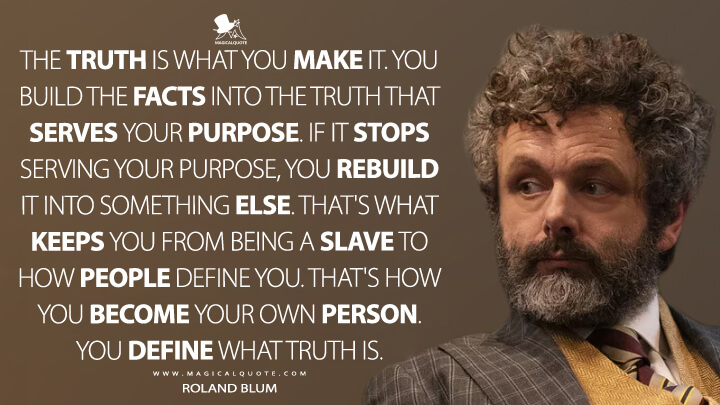 The truth is what you make it. You build the facts into the truth that serves your purpose. If it stops serving your purpose, you rebuild it into something else. That's what keeps you from being a slave to how people define you. That's how you become your own person. You define what truth is. - Roland Blum - Roland Blum (The Good Fight Quotes)