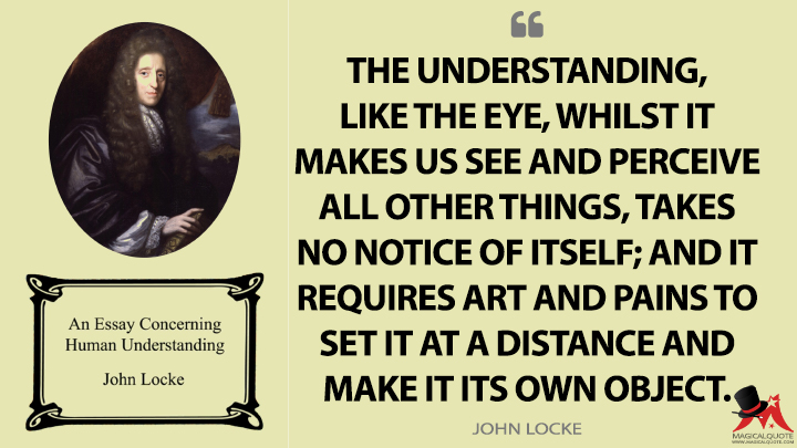 The understanding, like the eye, whilst it makes us see and perceive all other things, takes no notice of itself; and it requires art and pains to set it at a distance and make it its own object. - John Locke (An Essay Concerning Human Understanding Quotes)