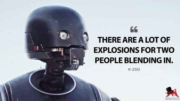 There are a lot of explosions for two people blending in. - K-2SO (Rogue One: A Star Wars Story Quotes)