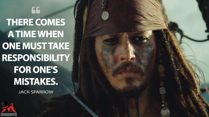 There comes a time when one must take responsibility for one's mistakes. - Jack Sparrow (Pirates of the Caribbean: Dead Man's Chest Quotes)