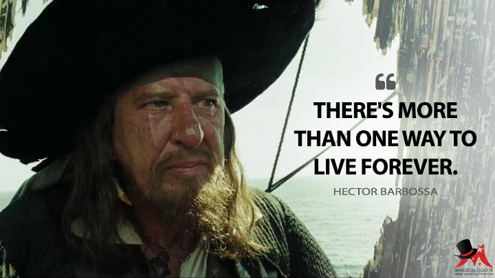 There's more than one way to live forever. - Hector Barbossa (Pirates of the Caribbean: At World's End Quotes)