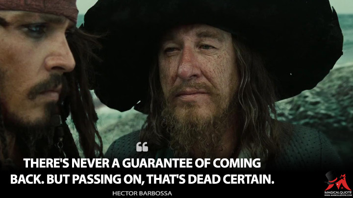 There's never a guarantee of coming back. But passing on, that's dead certain. - Hector Barbossa (Pirates of the Caribbean: At World's End Quotes)