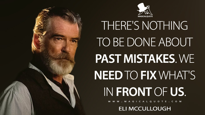 There's nothing to be done about past mistakes. We need to fix what's in front of us. - Eli McCullough (The Son Quotes)