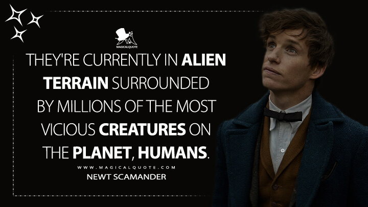 They're currently in alien terrain surrounded by millions of the most vicious creatures on the planet, humans. - Newt Scamander (Fantastic Beasts and Where to Find Them Quotes)