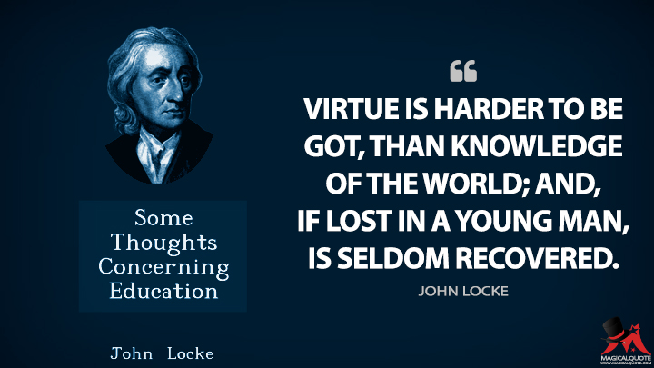 Virtue is harder to be got, than knowledge of the world; and, if lost in a young man, is seldom recovered. - John Locke (Some Thoughts Concerning Education Quotes)