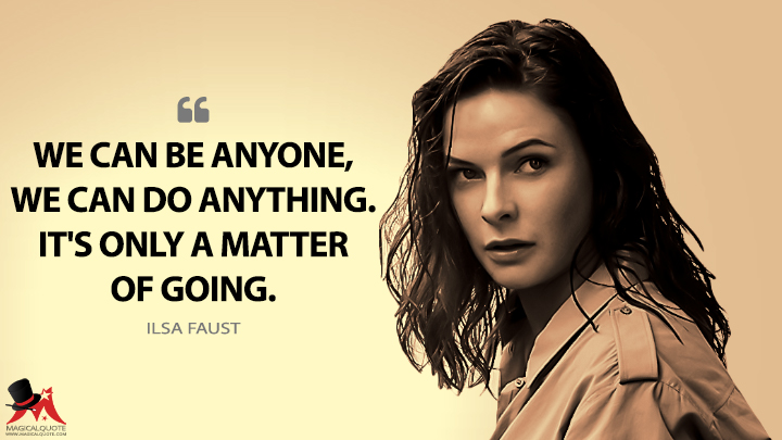 We can be anyone, we can do anything. It's only a matter of going. - Ilsa Faust (Mission Impossible: Rogue Nation Quotes)