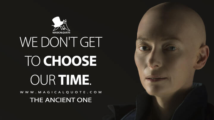 We don't get to choose our time. - The Ancient One (Doctor Strange Quotes)