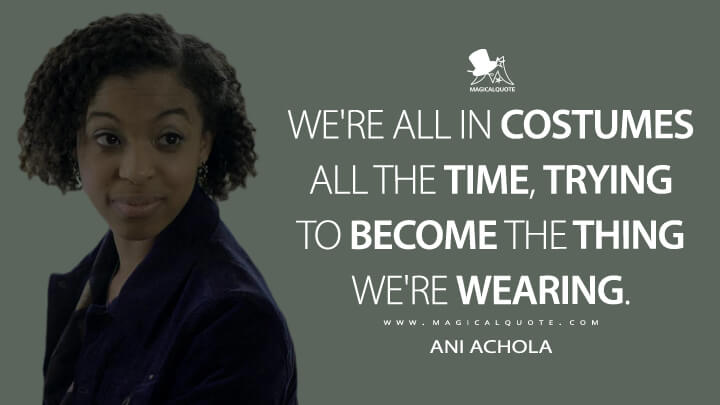 We're all in costumes all the time, trying to become the thing we're wearing. - Ani Achola (13 Reasons Why Quotes)