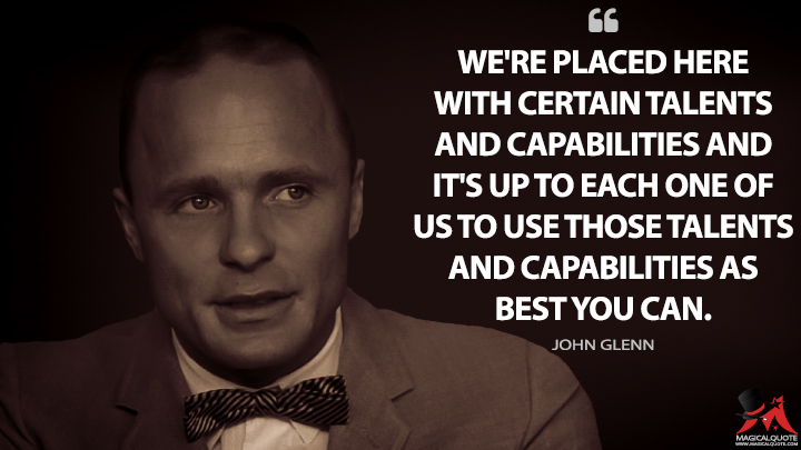 We're placed here with certain talents and capabilities and it's up to each one of us to use those talents and capabilities as best you can. - John Glenn (The Right Stuff Quotes)