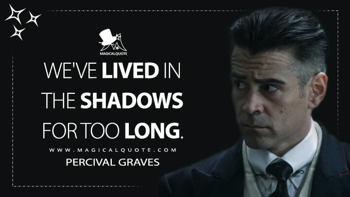 We've lived in the shadows for too long. - Percival Graves (Fantastic Beasts and Where to Find Them Quotes)