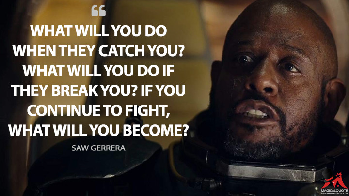 What will you do when they catch you? What will you do if they break you? If you continue to fight, what will you become? - Saw Gerrera (Rogue One: A Star Wars Story Quotes)