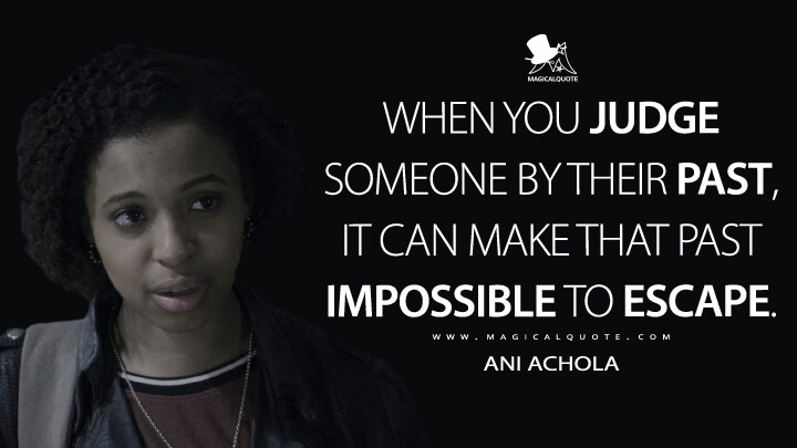 When you judge someone by their past, it can make that past impossible to escape. - Ani Achola (13 Reasons Why Quotes)