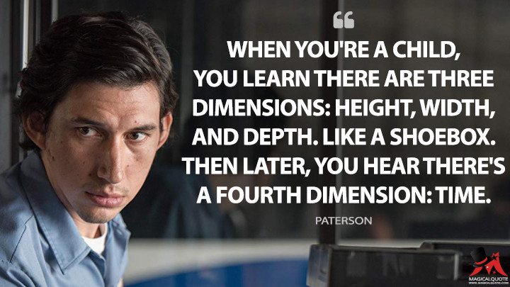 When you're a child, you learn there are three dimensions: height, width, and depth. Like a shoebox. Then later, you hear there's a fourth dimension: time. - Paterson (Paterson Quotes)