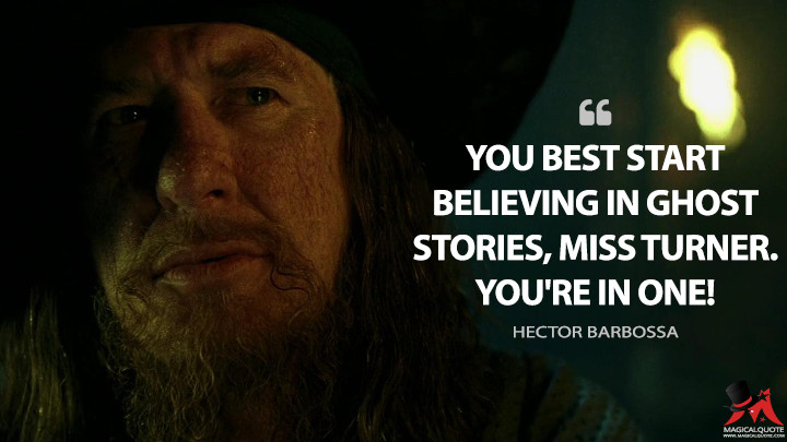 You best start believing in ghost stories, Miss Turner. You're in one! - Hector Barbossa (Pirates of the Caribbean: The Curse of the Black Pearl Quotes)